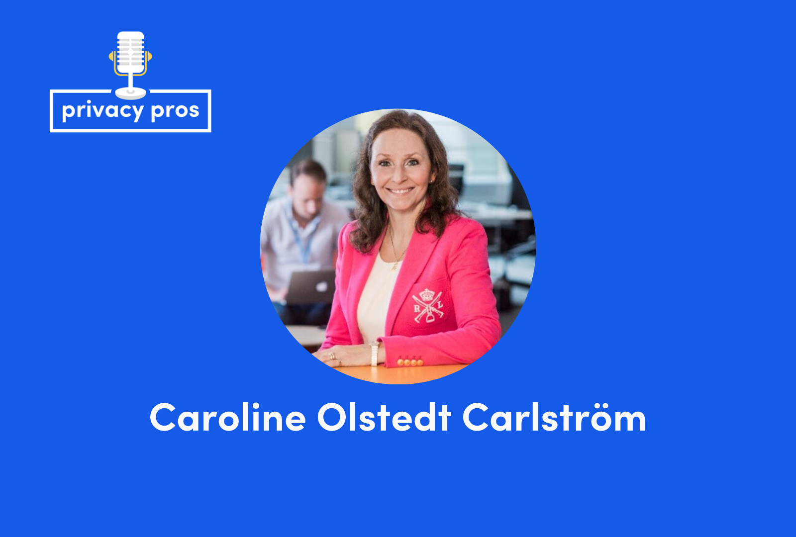 Interview with Caroline Olstedt Carlström, ex-VP of Privacy at Klarna and co-founder of the Swedish Data Protection Forum